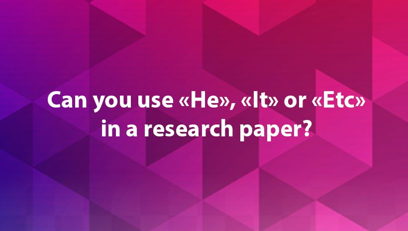 Can you use words He, It, Etc in a research paper
